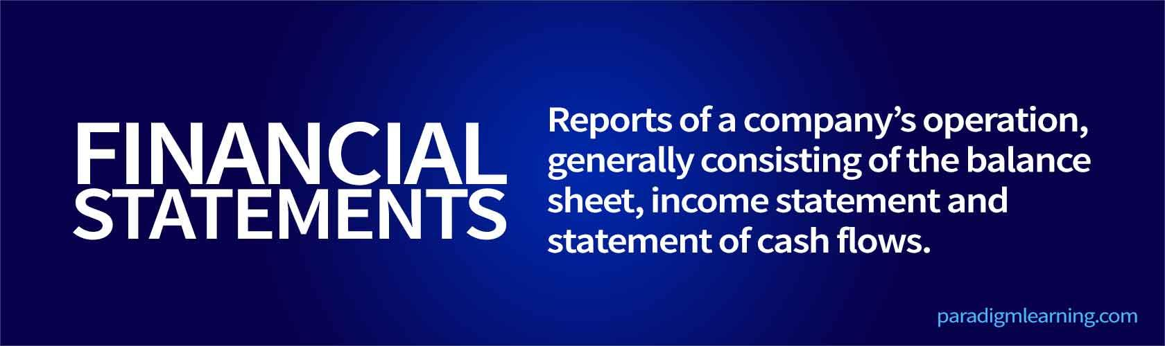 Reports of a company's operation, generally consisting of the balance sheet, income statement and statement of cash flows.