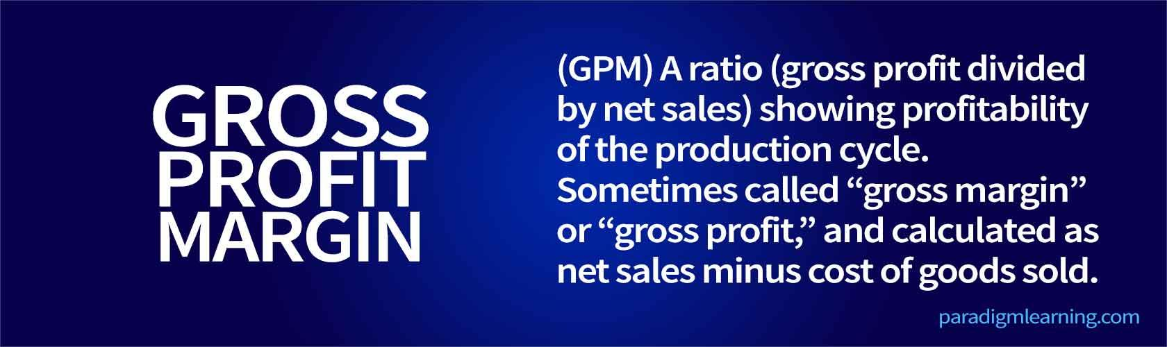 "A ratio (gross profit divided by net sales) showing profitability of the production cycle. Sometimes called ""gross margin"" or ""gross profit,"" and calculated as net sales minus cost of goods sold"