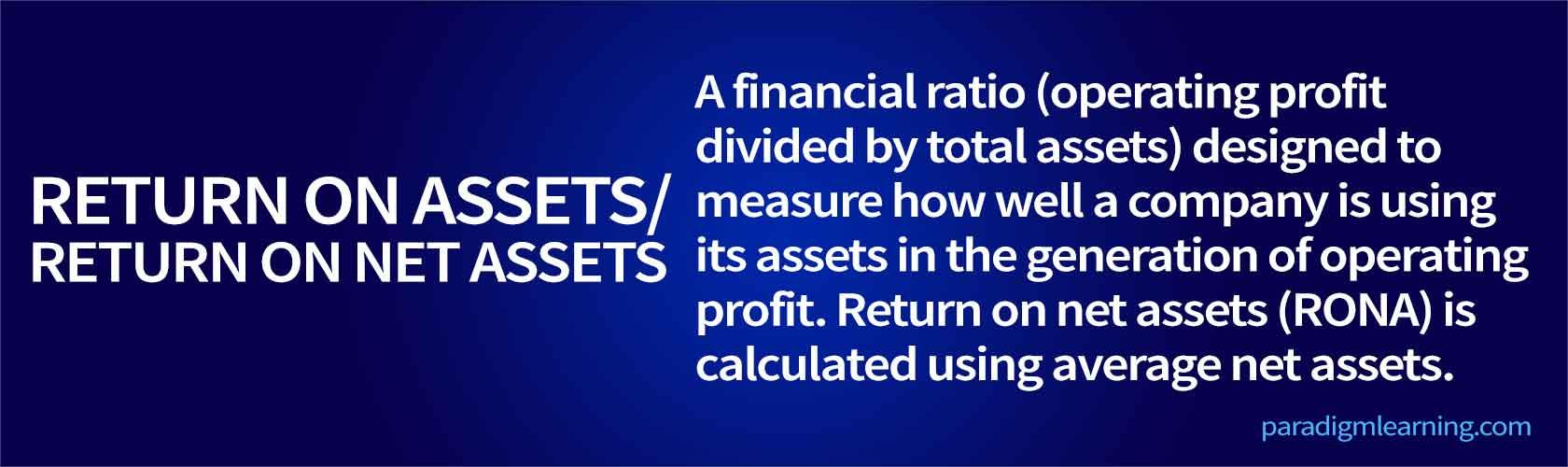 A financial ratio (operating profit divided by total assets) designed to measure how well a company is using its assets in the generation of operating profit. Return on net assets (RONA) is calculated using average net assets.
