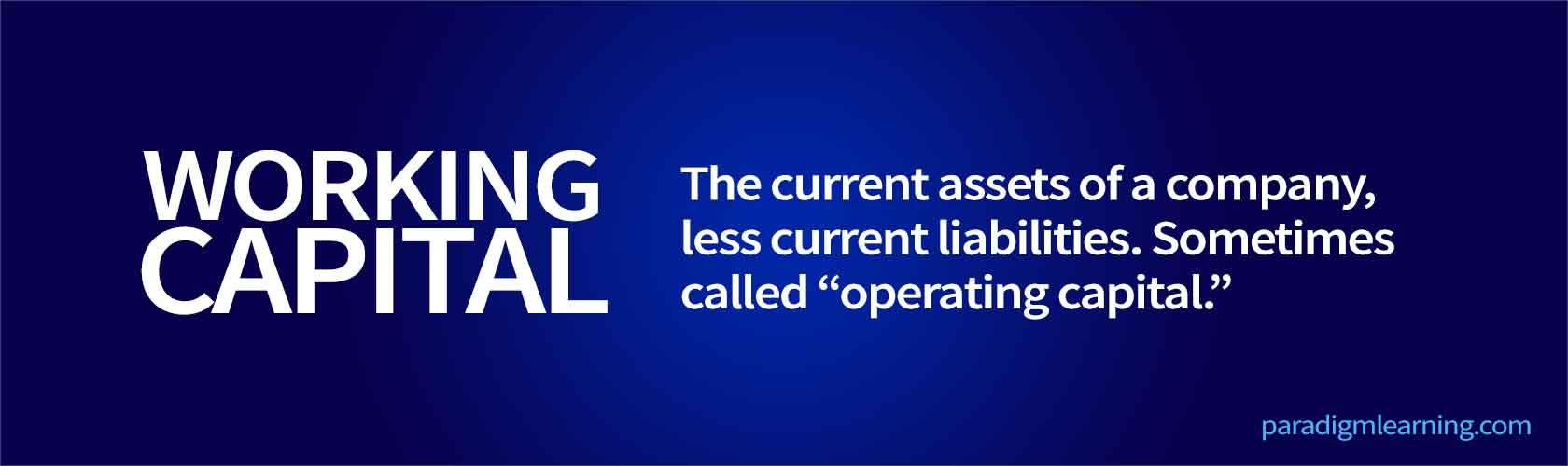 "The current assets of a company, less current liabilities. Sometimes called ""operating capital."""
