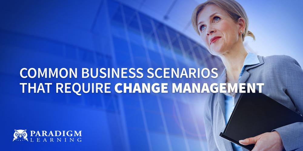 Common Business Scenarios that Require Change Management | Paradigm Learning