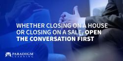 Whether Closing on a House or Closing on a Sale, Open the Conversation First