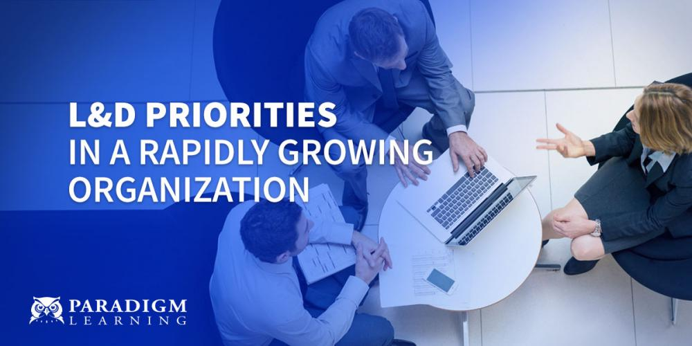 L&D Priorities in a Rapidly Growing Organization | Paradigm Learning