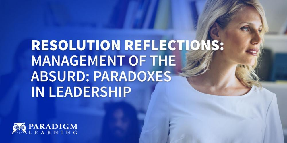 Resolution Reflections: Management of the Absurd: Paradoxes in Leadership | Paradigm Learning