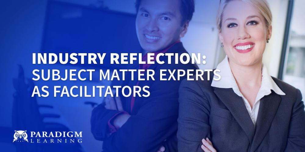 Industry Reflection:Subject Matter Experts as Facilitators | Paradigm Learning