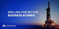 Drilling for Better Business Acumen