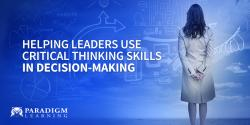 Helping Leaders Use Critical Thinking Skills in Decision-Making