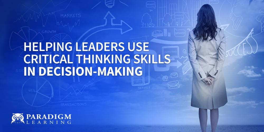 Helping Leaders Use Critical Thinking Skills in Decision-Making | Paradigm Learning