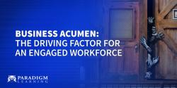 Business Acumen: The Driving Factor for an Engaged Workforce