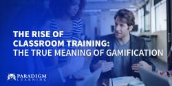 The Rise of Classroom Training: The TRUE Meaning of Gamification