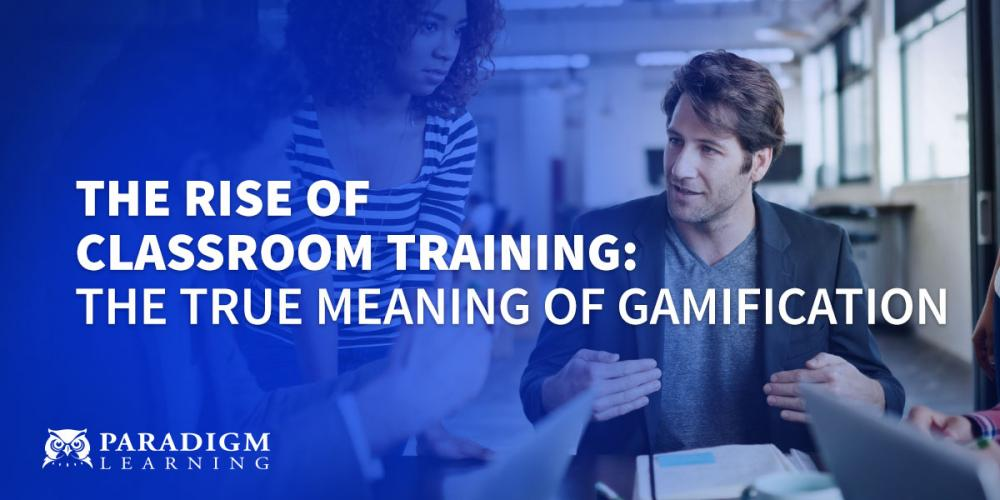 The Rise of Classroom Training: The TRUE Meaning of Gamification | Paradigm Learning