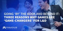 Going 'by' the book and beyond it: Three reasons why games are 'game-changers' for L&D