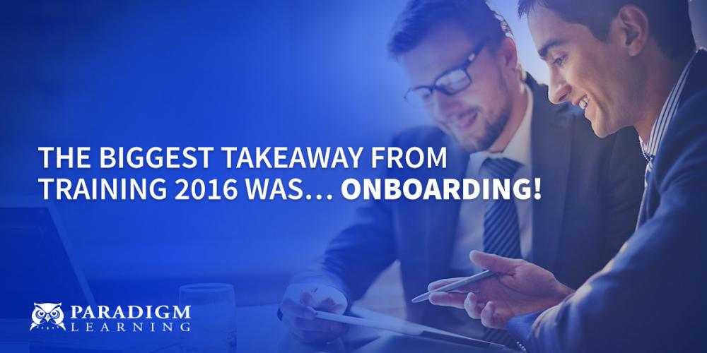 The Biggest Takeaway from Training 2016 was … ONBOARDING!   Paradigm Learning