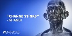 """Change stinks."" – Ghandi"