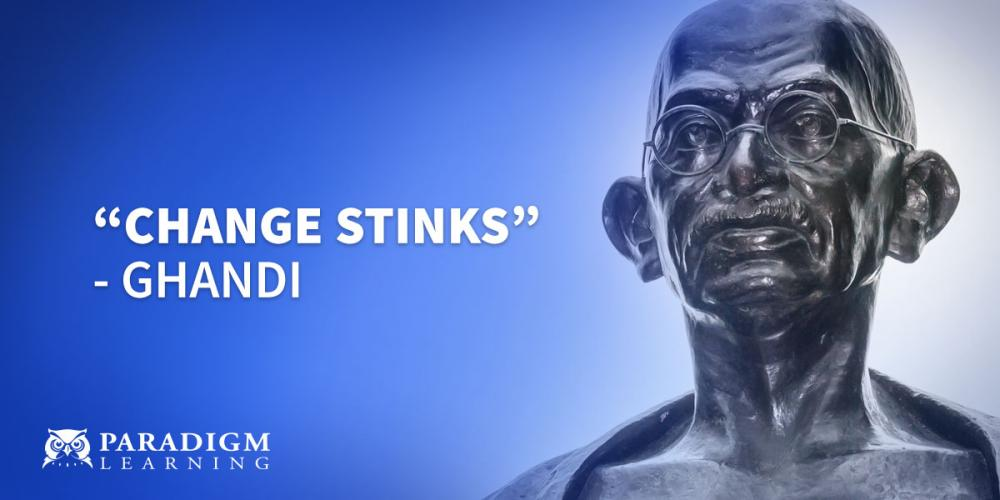 """Change stinks."" – Ghandi 