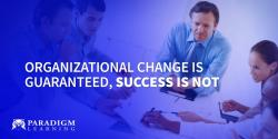 Organizational Change Is Guaranteed, Success Is Not