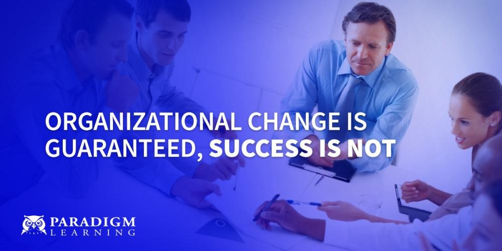 Organizational Change Is Guaranteed, Success Is Not | Paradigm Learning