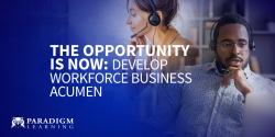 The opportunity is now:      Develop workforce business acumen