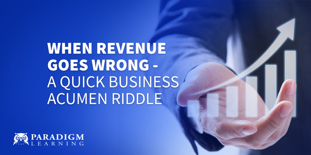 When Revenue Goes Wrong - A Quick Business Acumen Riddle | Paradigm Learning